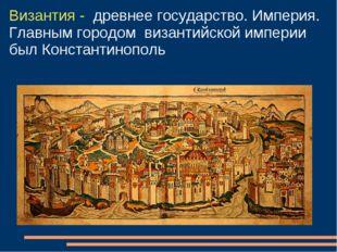 Византия - древнее государство. Империя. Главным городом византийской империи