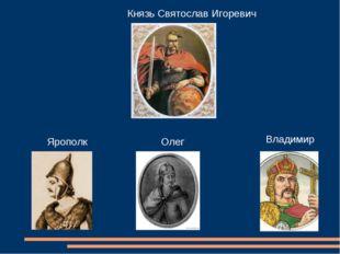 Князь Святослав Игоревич Ярополк Олег Владимир