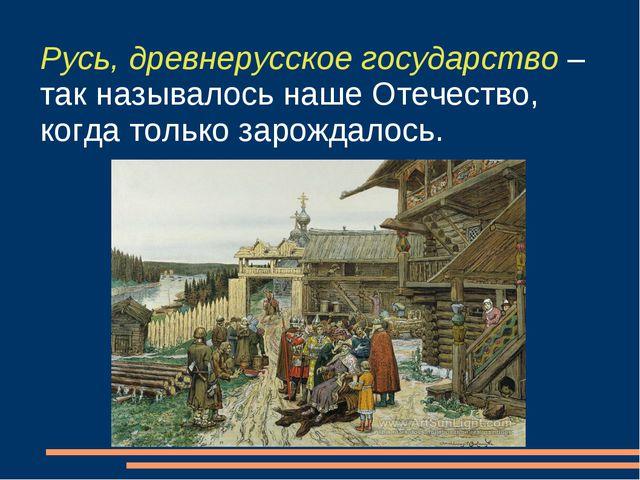 Русь, древнерусское государство – так называлось наше Отечество, когда только...