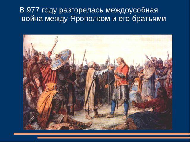 В 977 году разгорелась междоусобная война между Ярополком и его братьями