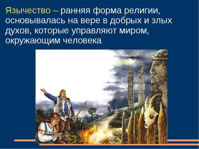 Язычество – ранняя форма религии, основывалась на вере в добрых и злых духов,...