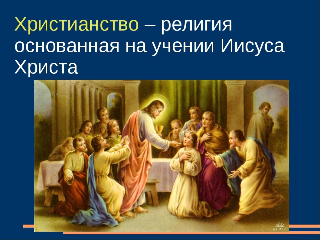 Христианство – религия основанная на учении Иисуса Христа.