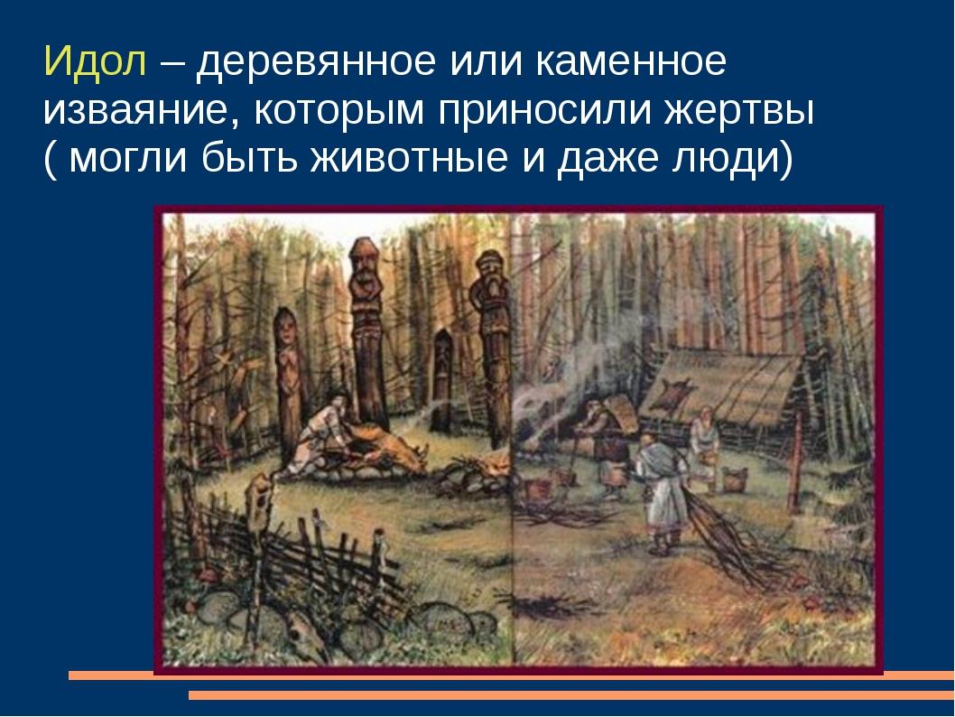 Идол – деревянное или каменное изваяние, которым приносили жертвы ( могли быт...
