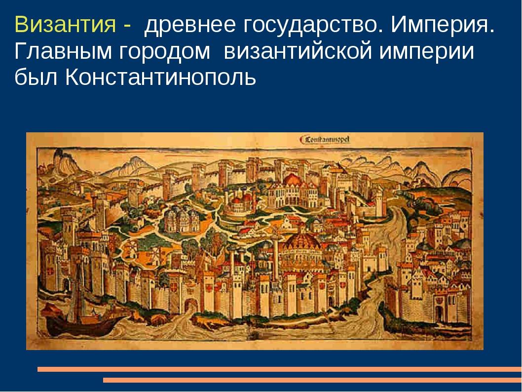 Византия - древнее государство. Империя. Главным городом византийской империи...