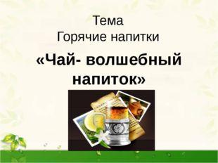 Тема Горячие напитки «Чай- волшебный напиток» Тема нашего урока « Горячие нап