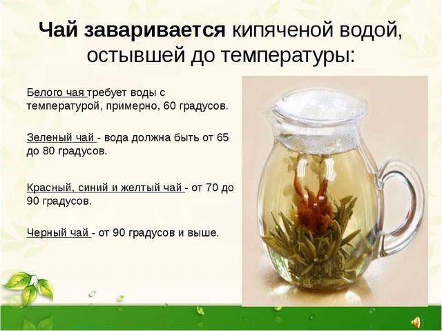 Чай заваривается кипяченой водой, остывшей до температуры: Белого чая требует...
