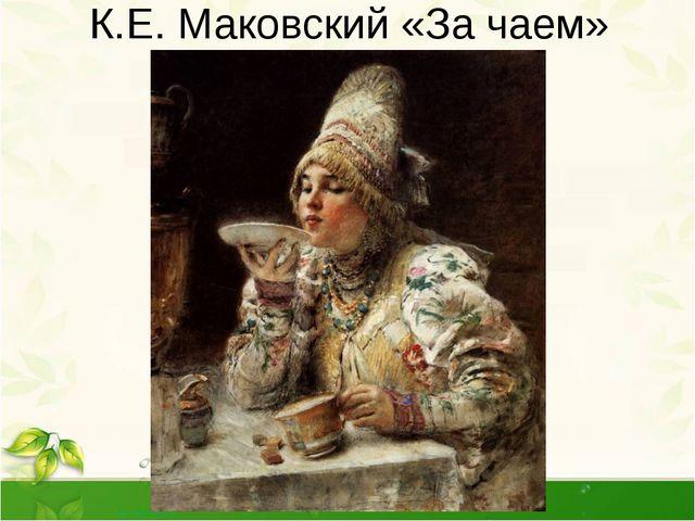 К.Е. Маковский «За чаем» Редкий художник не изображал сцену чаепития и натюрм...