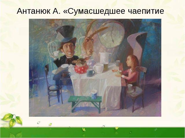Антанюк А. «Сумасшедшее чаепитие