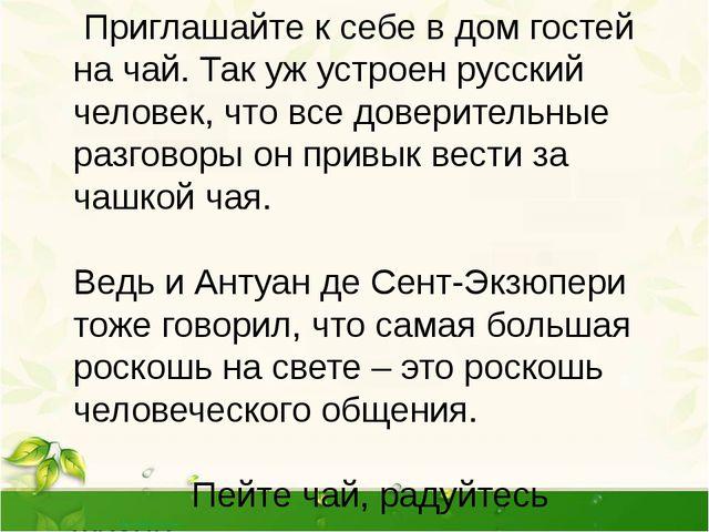 Приглашайте к себе в дом гостей на чай. Так уж устроен русский человек, что...