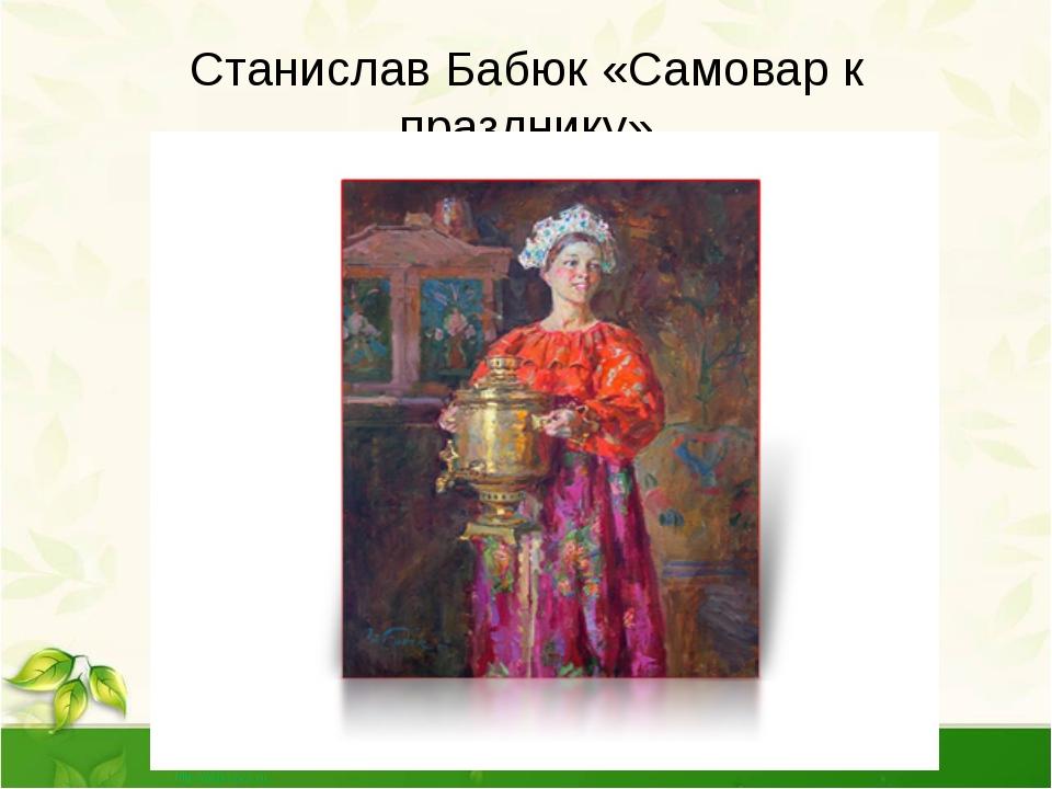 Станислав Бабюк «Самовар к празднику» В первой половине XIX века появляются ж...