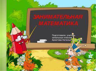 Подготовила: учитель начальных классов Аркатова Наталья Сергеевна ЗАНИМАТЕЛЬ