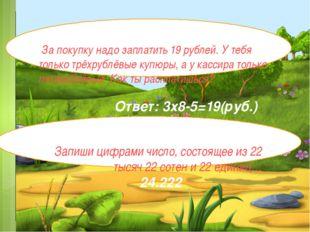 За покупку надо заплатить 19 рублей. У тебя только трёхрублёвые купюры, а у