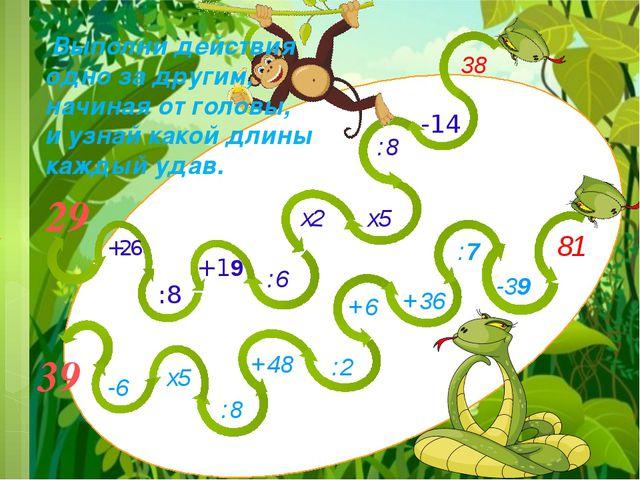 :8 -14 38 81 -39 :7 +36 +48 х5 -6 :2 +6 29 :8 х5 39 Выполни действия одно за...