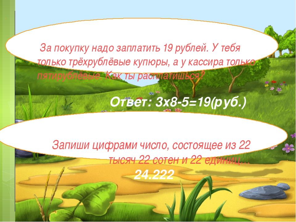 За покупку надо заплатить 19 рублей. У тебя только трёхрублёвые купюры, а у...