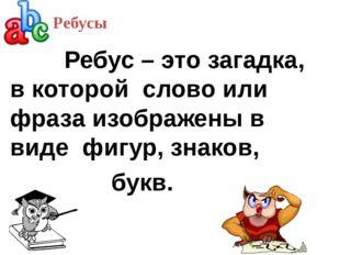 Ребус – это загадка, в которой слово или фраза изображены в виде фигур, знак