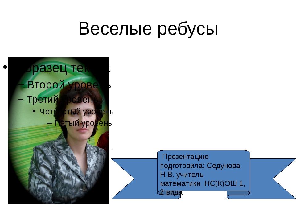 Веселые ребусы Презентацию подготовила: Седунова Н.В. учитель математики НС(К...