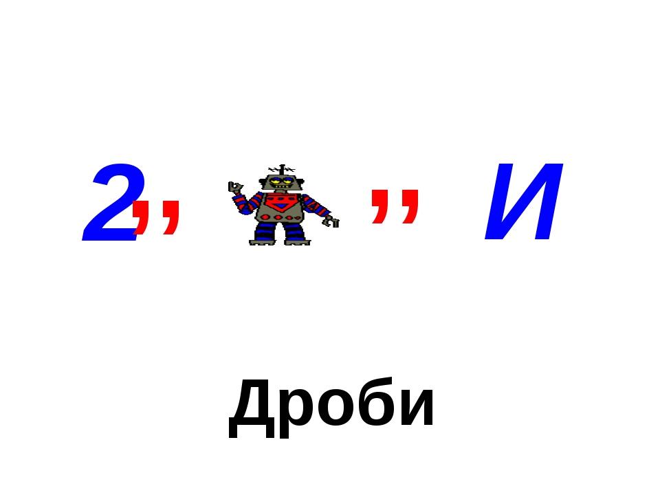 Дроби 2 И ,, ,,
