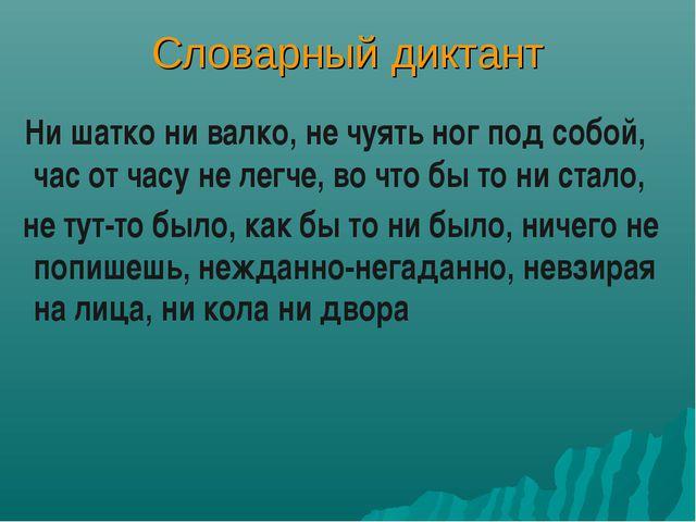 Словарный диктант Ни шатко ни валко, не чуять ног под собой, час от часу не л...