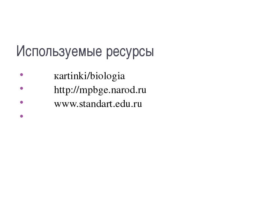 Используемые ресурсы кartinki/biologia http://mpbge.narod.ru www.standart.edu...