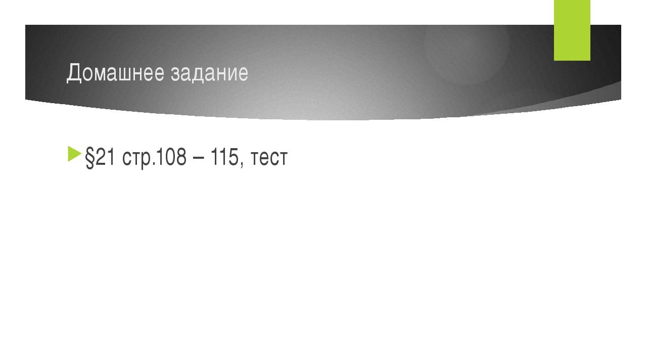 Домашнее задание §21 стр.108 – 115, тест