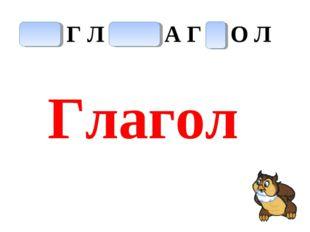 П Х Г Л С Ш А Г К О Л Глагол