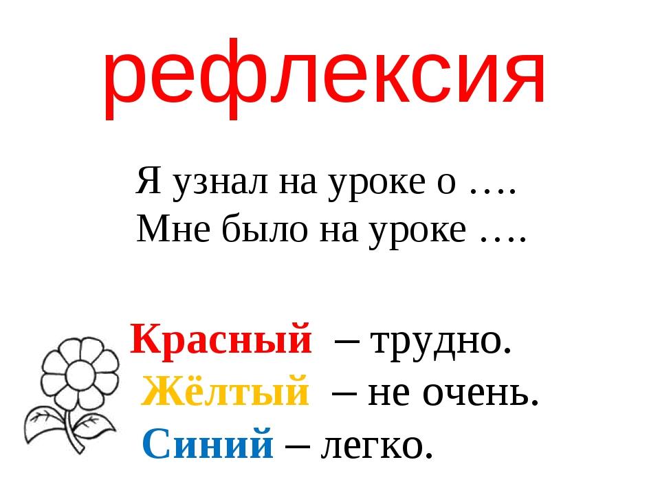 рефлексия Красный – трудно. Жёлтый – не очень. Синий – легко. Я узнал на урок...