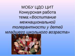 МОБУ ЦДО ЦИТ Конкурсная работа тема:«Воспитание межнациональной толерантност