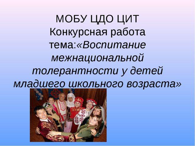 МОБУ ЦДО ЦИТ Конкурсная работа тема:«Воспитание межнациональной толерантност...