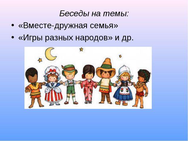 Беседы на темы: «Вместе-дружная семья» «Игры разных народов» и др.