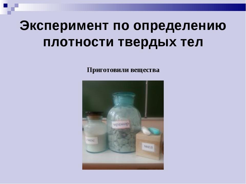 Эксперимент по определению плотности твердых тел Приготовили вещества