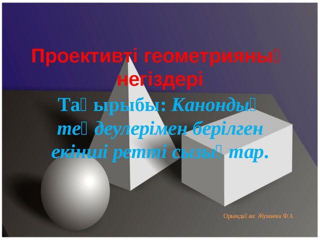 Проективті геометрияның негіздері Тақырыбы: Канондық теңдеулерімен берілген е...
