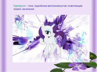 Единороги— пони, наделённые магическим рогом, позволяющим творить заклинания