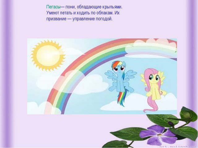 Пегасы— пони, обладающие крыльями. Умеют летать и ходить по облакам. Их приз...