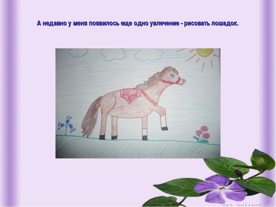 А недавно у меня появилось еще одно увлечение - рисовать лошадок.