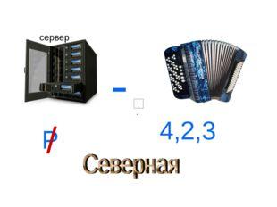 - Р / 4,2,3 сервер