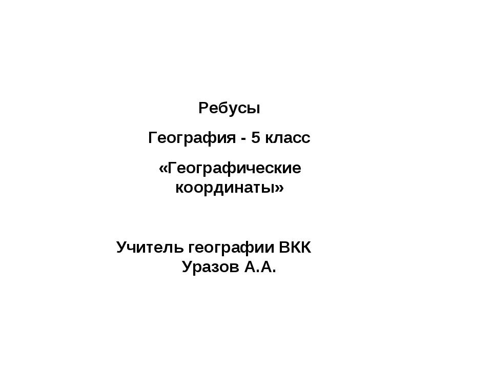 Ребусы География - 5 класс «Географические координаты» Учитель географии ВКК...