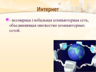 Интернет - всемирная глобальная компьютерная сеть, объединяющая множество ком