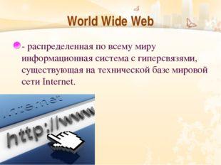 World Wide Web - распределенная по всему миру информационная система с гиперс