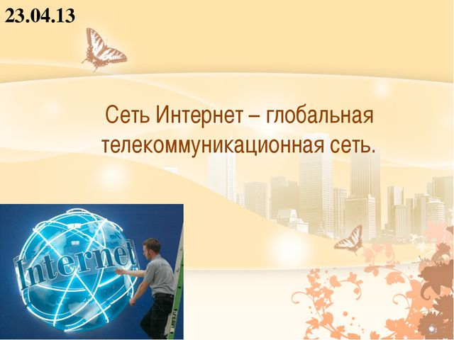 Сеть Интернет – глобальная телекоммуникационная сеть. 23.04.13