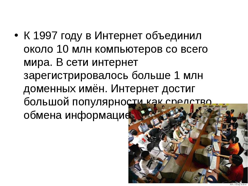 К 1997 году в Интернет объединил около 10 млн компьютеров со всего мира. В се...