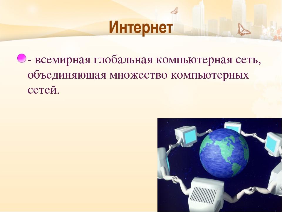 Интернет - всемирная глобальная компьютерная сеть, объединяющая множество ком...