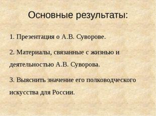 Основные результаты: 1. Презентация о А.В. Суворове. 2. Материалы, связанные