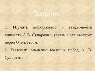 Задачи: 1. Изучить информацию о выдающейся личности А.В. Суворова и узнать о