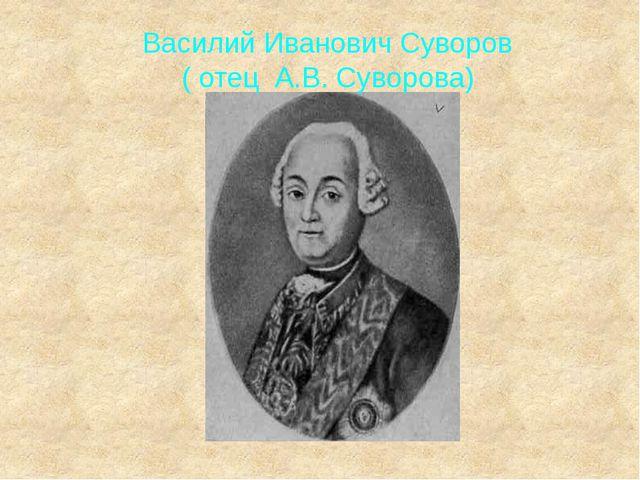Василий Иванович Суворов ( отец А.В. Суворова)