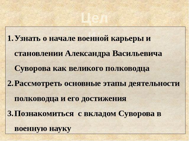 Цели: Узнать о начале военной карьеры и становлении Александра Васильевича Су...