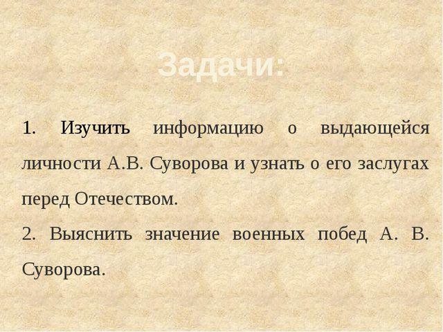 Задачи: 1. Изучить информацию о выдающейся личности А.В. Суворова и узнать о...