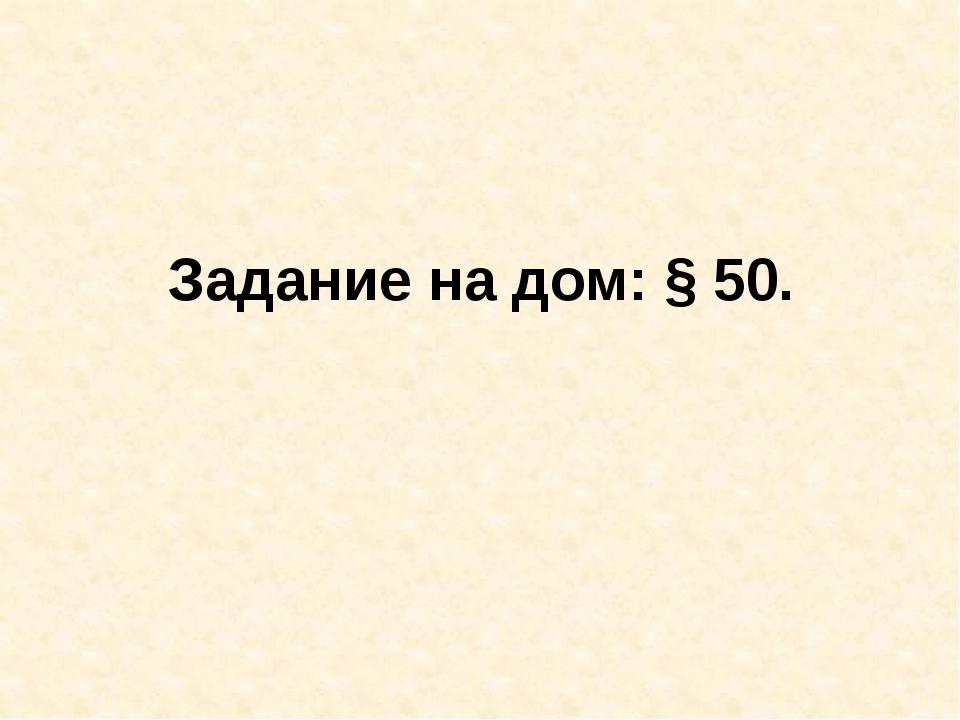 Задание на дом: § 50.