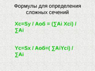 Формулы для определения сложных сечений Xc=Sy / Аоб = (∑Ai Xci) / ∑Ai Yc=Sx /