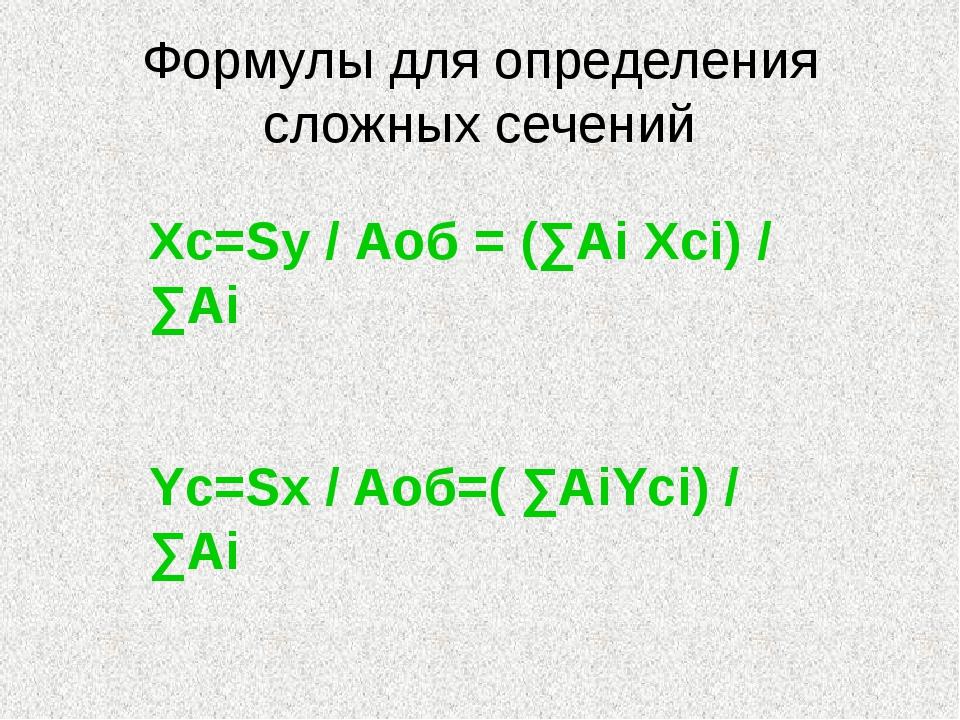 Формулы для определения сложных сечений Xc=Sy / Аоб = (∑Ai Xci) / ∑Ai Yc=Sx /...