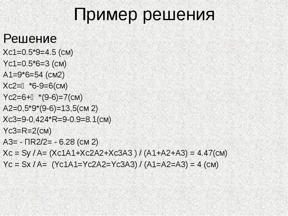 Пример решения Решение Xc1=0.5*9=4.5 (см) Yc1=0.5*6=3 (см) A1=9*6=54 (cм2) Xc...